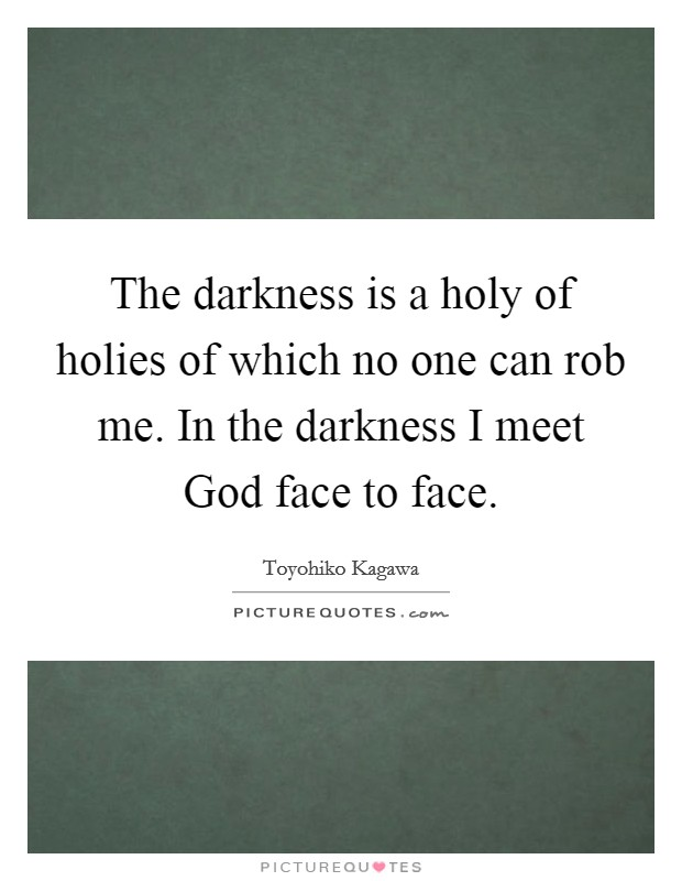 The darkness is a holy of holies of which no one can rob me. In the darkness I meet God face to face Picture Quote #1