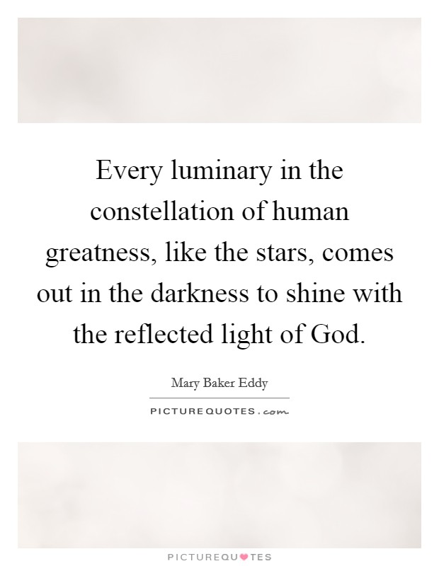 Every luminary in the constellation of human greatness, like the stars, comes out in the darkness to shine with the reflected light of God Picture Quote #1