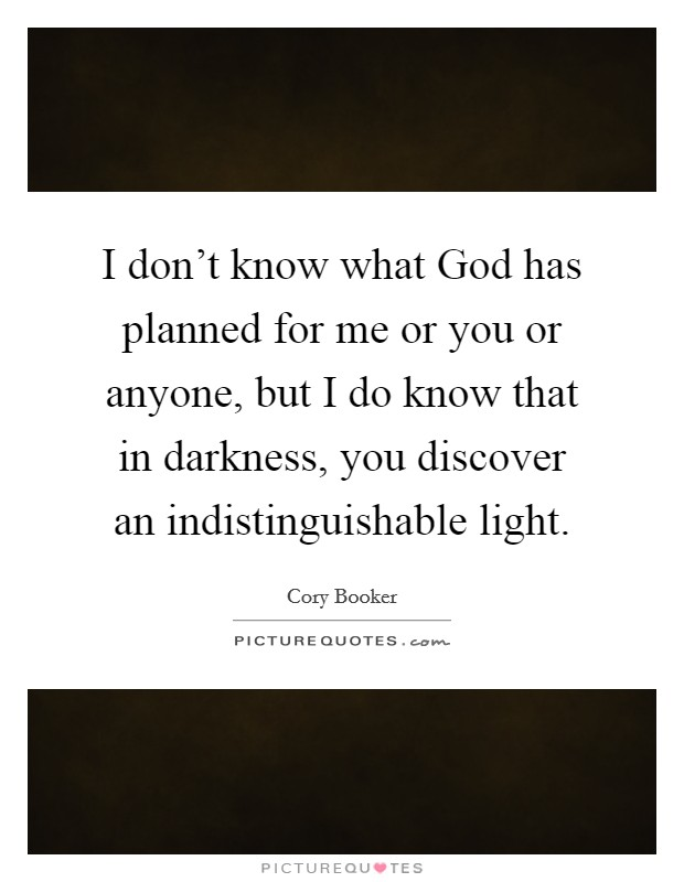 I don't know what God has planned for me or you or anyone, but I do know that in darkness, you discover an indistinguishable light Picture Quote #1