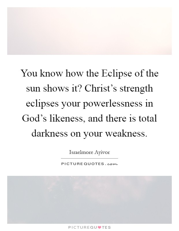 You know how the Eclipse of the sun shows it? Christ's strength eclipses your powerlessness in God's likeness, and there is total darkness on your weakness Picture Quote #1