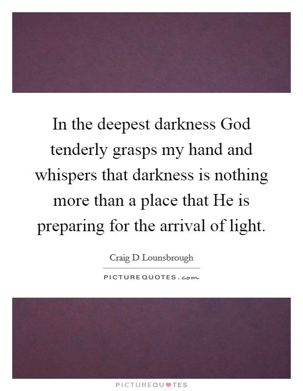 In the deepest darkness God tenderly grasps my hand and whispers that darkness is nothing more than a place that He is preparing for the arrival of light Picture Quote #1