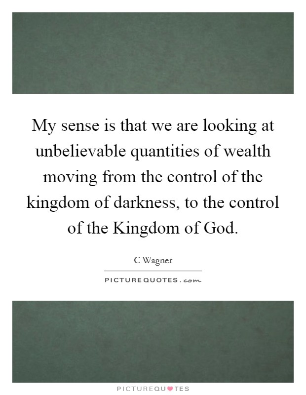 My sense is that we are looking at unbelievable quantities of wealth moving from the control of the kingdom of darkness, to the control of the Kingdom of God Picture Quote #1