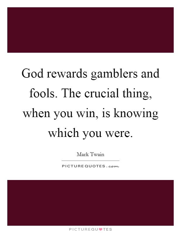 God rewards gamblers and fools. The crucial thing, when you win, is knowing which you were Picture Quote #1