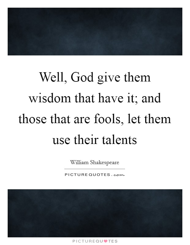 Well, God give them wisdom that have it; and those that are fools, let them use their talents Picture Quote #1