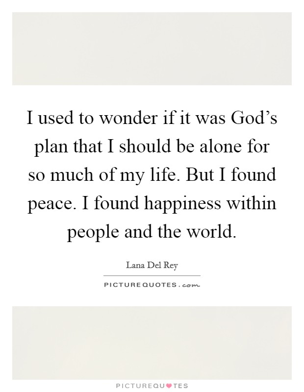 I used to wonder if it was God's plan that I should be alone for so much of my life. But I found peace. I found happiness within people and the world. Picture Quote #1