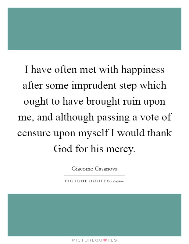 I have often met with happiness after some imprudent step which ought to have brought ruin upon me, and although passing a vote of censure upon myself I would thank God for his mercy Picture Quote #1