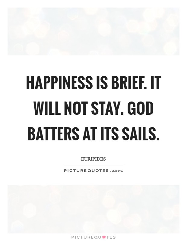 Happiness is brief. It will not stay. God batters at its sails Picture Quote #1