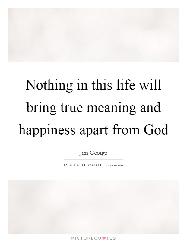Nothing in this life will bring true meaning and happiness apart from God Picture Quote #1