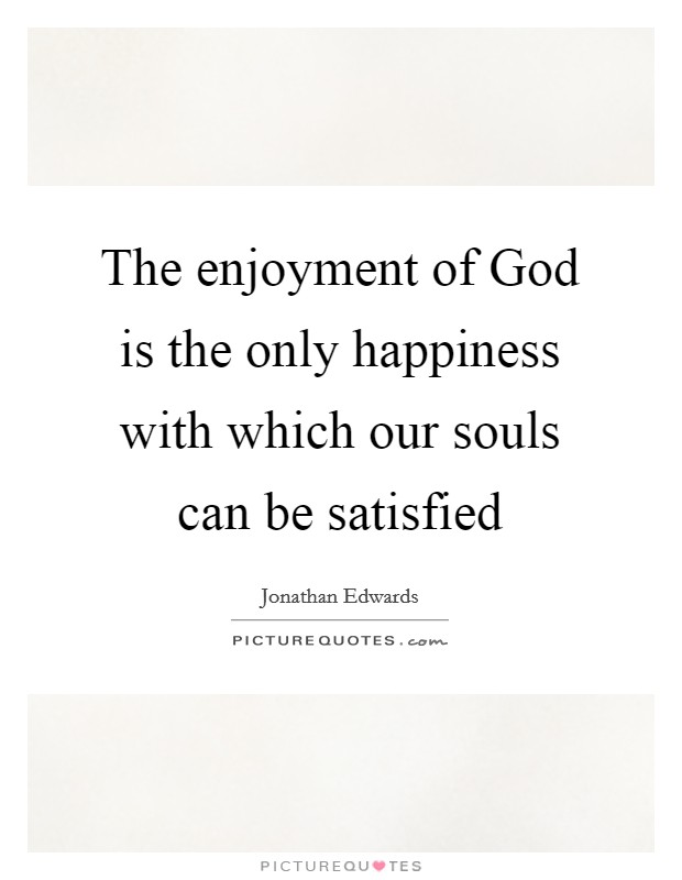 The enjoyment of God is the only happiness with which our souls can be satisfied Picture Quote #1