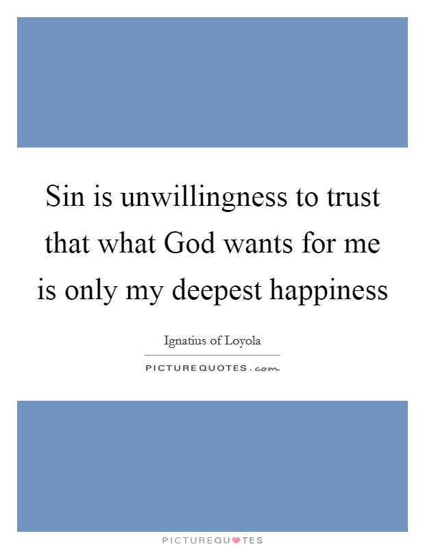 Sin is unwillingness to trust that what God wants for me is only my deepest happiness Picture Quote #1