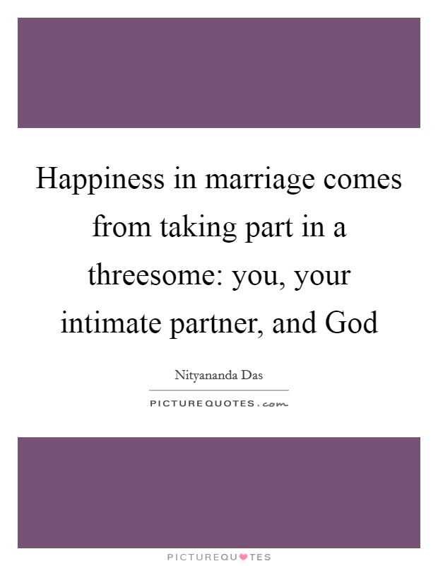 Happiness in marriage comes from taking part in a threesome: you, your intimate partner, and God Picture Quote #1