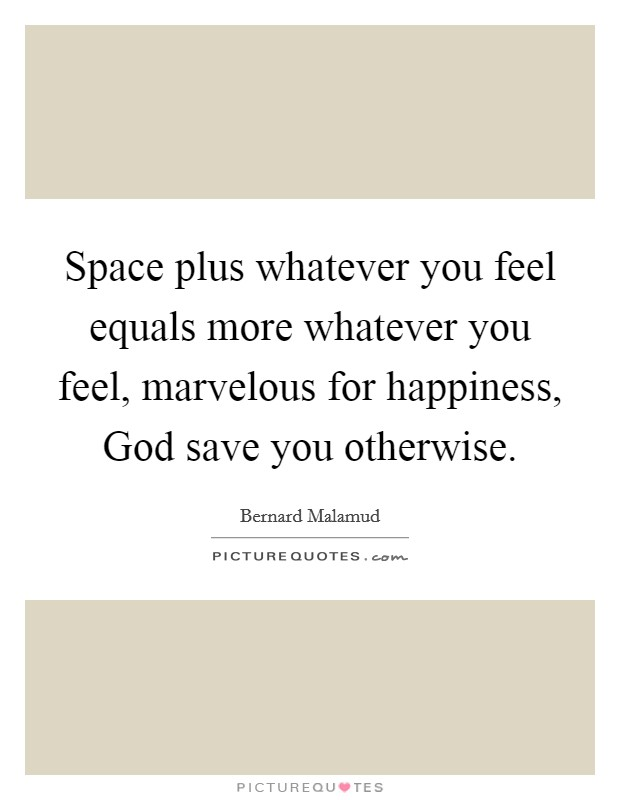 Space plus whatever you feel equals more whatever you feel, marvelous for happiness, God save you otherwise Picture Quote #1