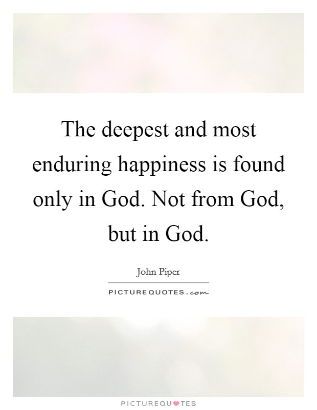 The deepest and most enduring happiness is found only in God. Not from God, but in God Picture Quote #1