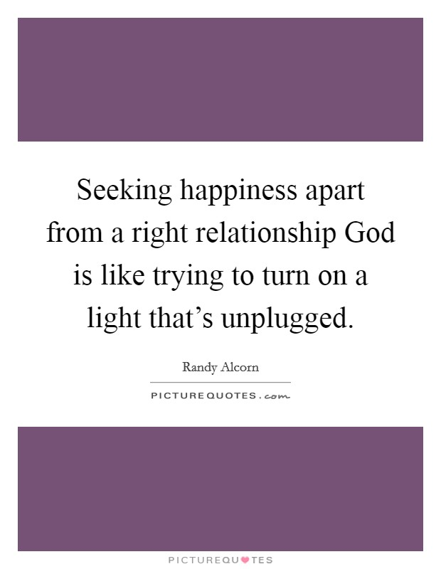 Seeking happiness apart from a right relationship God is like trying to turn on a light that's unplugged Picture Quote #1