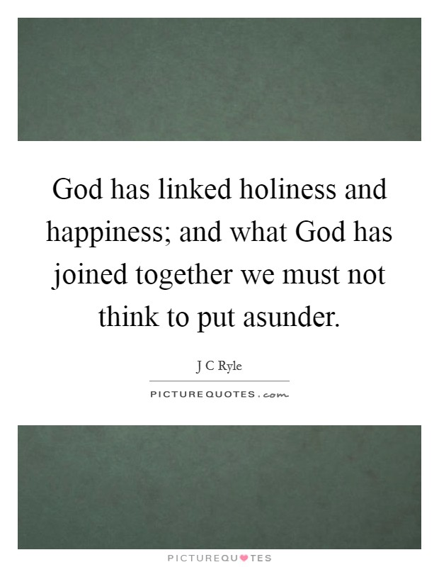 God has linked holiness and happiness; and what God has joined together we must not think to put asunder Picture Quote #1