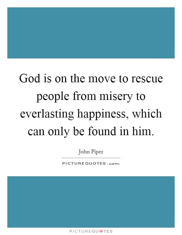 God is on the move to rescue people from misery to everlasting happiness, which can only be found in him Picture Quote #1