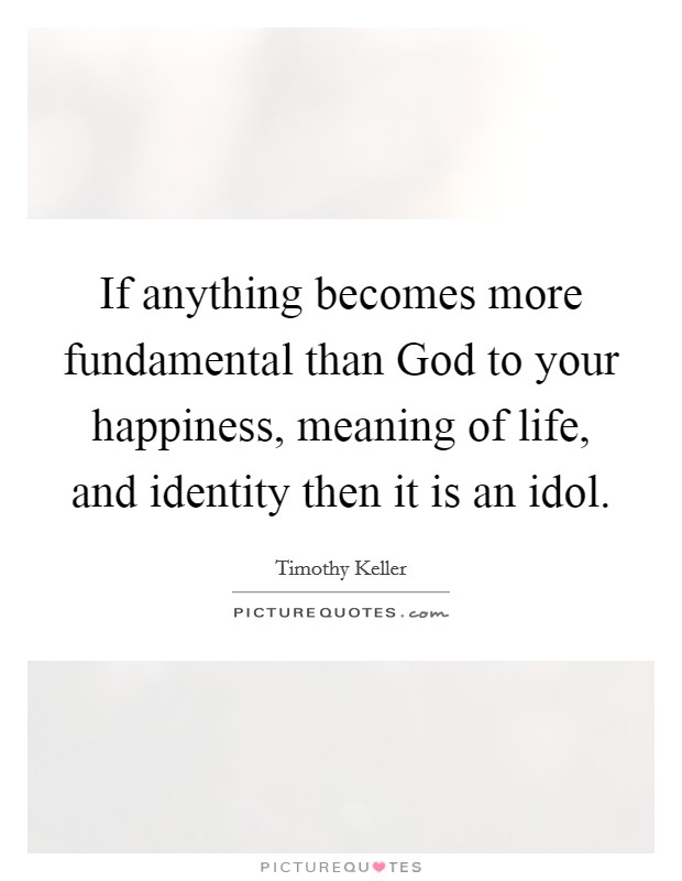 If anything becomes more fundamental than God to your happiness, meaning of life, and identity then it is an idol Picture Quote #1
