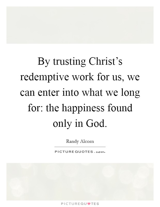 By trusting Christ's redemptive work for us, we can enter into what we long for: the happiness found only in God. Picture Quote #1
