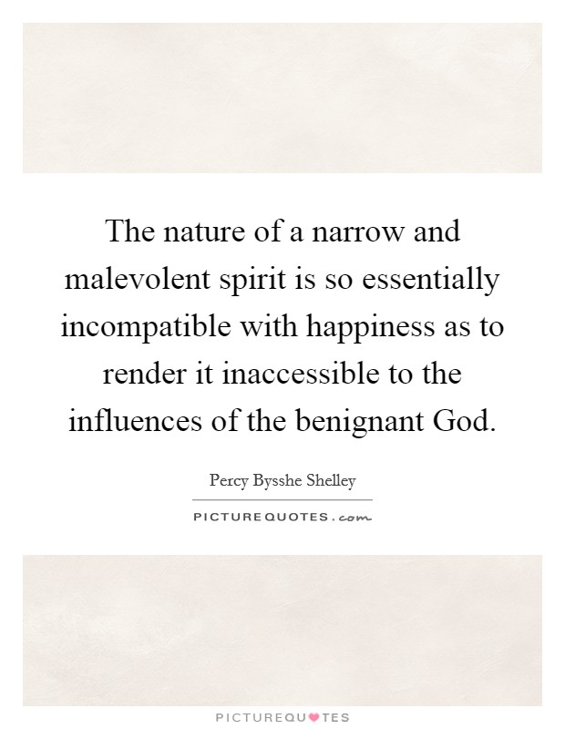 The nature of a narrow and malevolent spirit is so essentially incompatible with happiness as to render it inaccessible to the influences of the benignant God Picture Quote #1