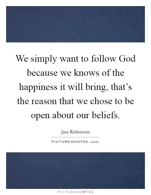 We simply want to follow God because we knows of the happiness it will bring, that's the reason that we chose to be open about our beliefs Picture Quote #1