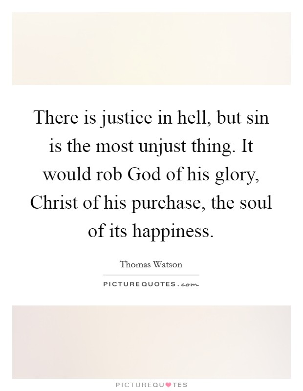 There is justice in hell, but sin is the most unjust thing. It would rob God of his glory, Christ of his purchase, the soul of its happiness Picture Quote #1