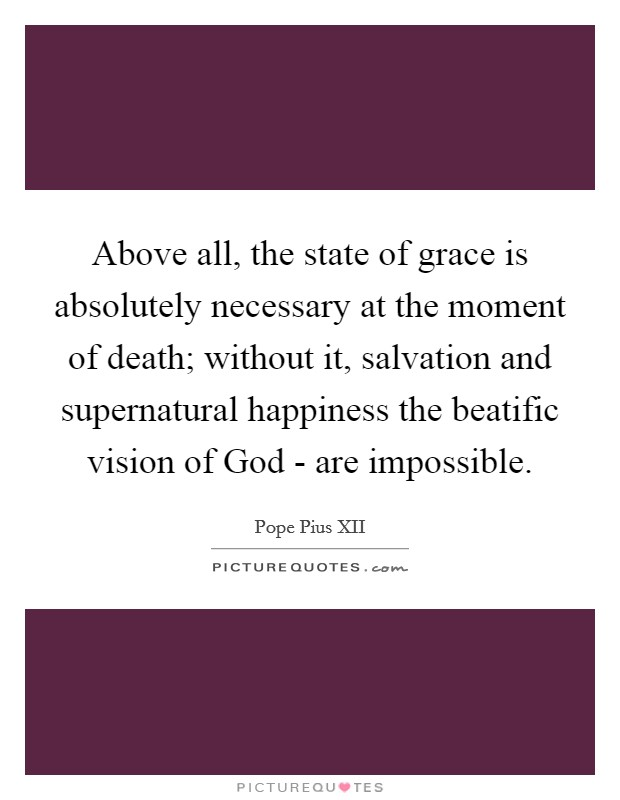 Above all, the state of grace is absolutely necessary at the moment of death; without it, salvation and supernatural happiness the beatific vision of God - are impossible Picture Quote #1