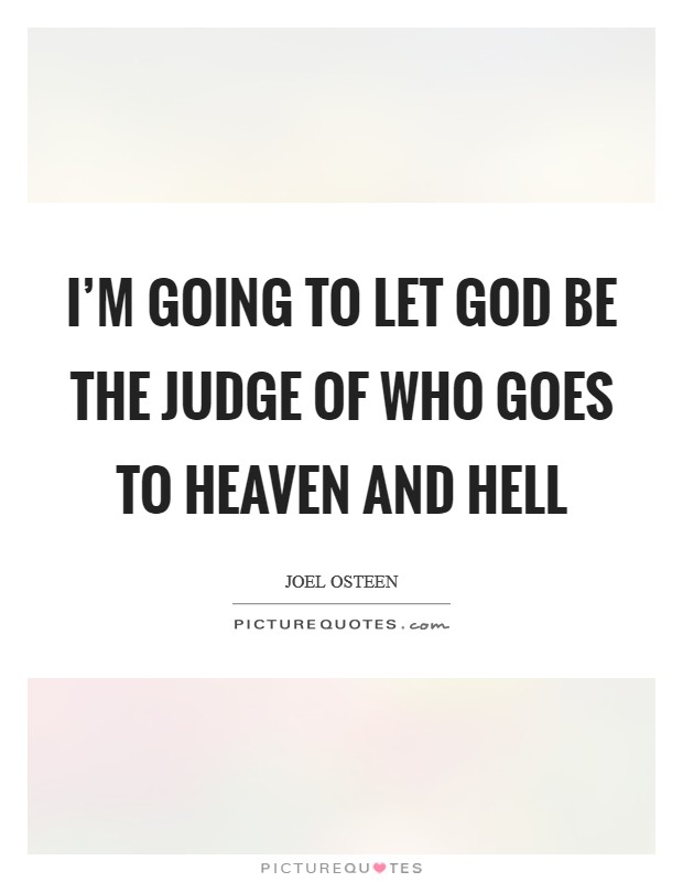 I'm going to let God be the judge of who goes to heaven and hell Picture Quote #1