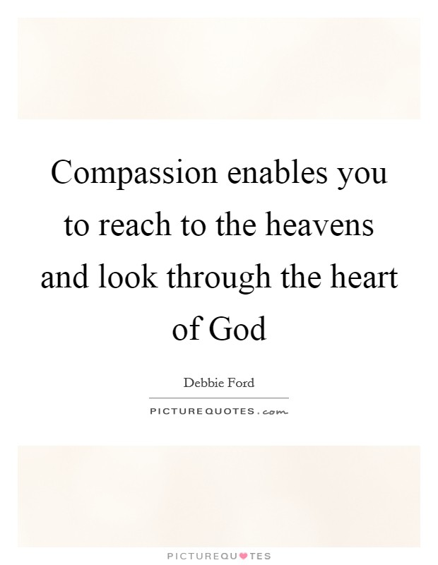 Compassion enables you to reach to the heavens and look through the heart of God Picture Quote #1