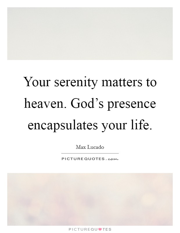 Your serenity matters to heaven. God's presence encapsulates your life Picture Quote #1