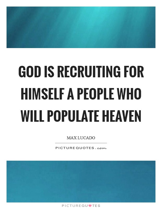 God is recruiting for himself a people who will populate heaven Picture Quote #1