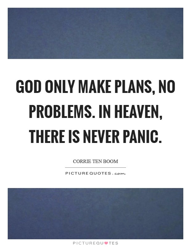 God only make plans, no problems. In heaven, there is never panic Picture Quote #1