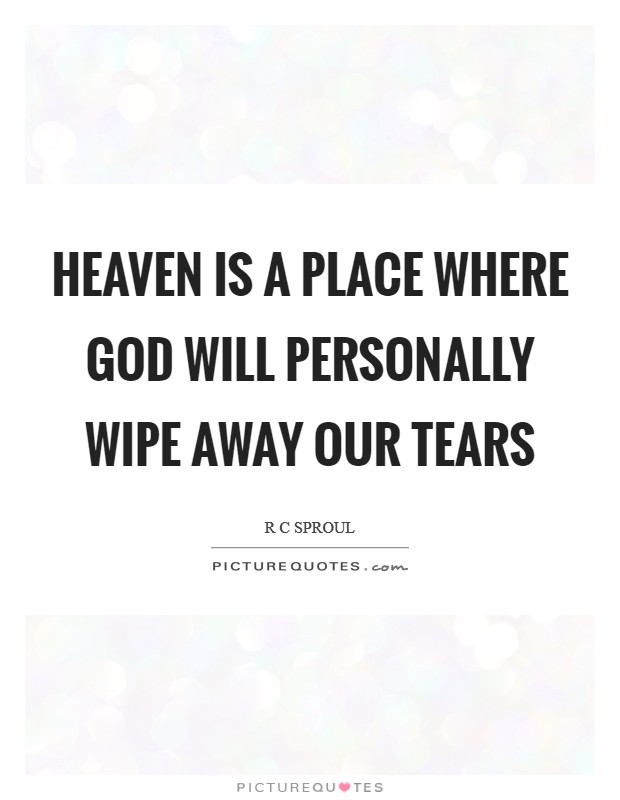 Heaven Is A Place Where God Will Personally Wipe Away Our Tears Picture Quotes