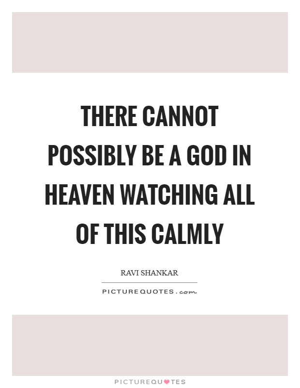 There cannot possibly be a God in heaven watching all of this calmly Picture Quote #1