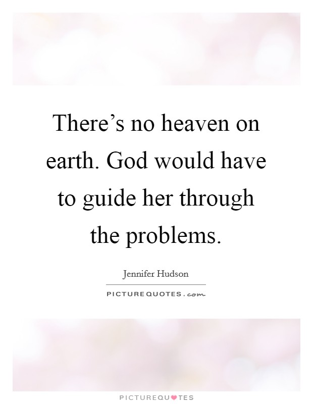 There's no heaven on earth. God would have to guide her through the problems Picture Quote #1