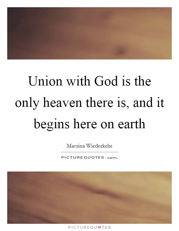 Union with God is the only heaven there is, and it begins here on earth Picture Quote #1