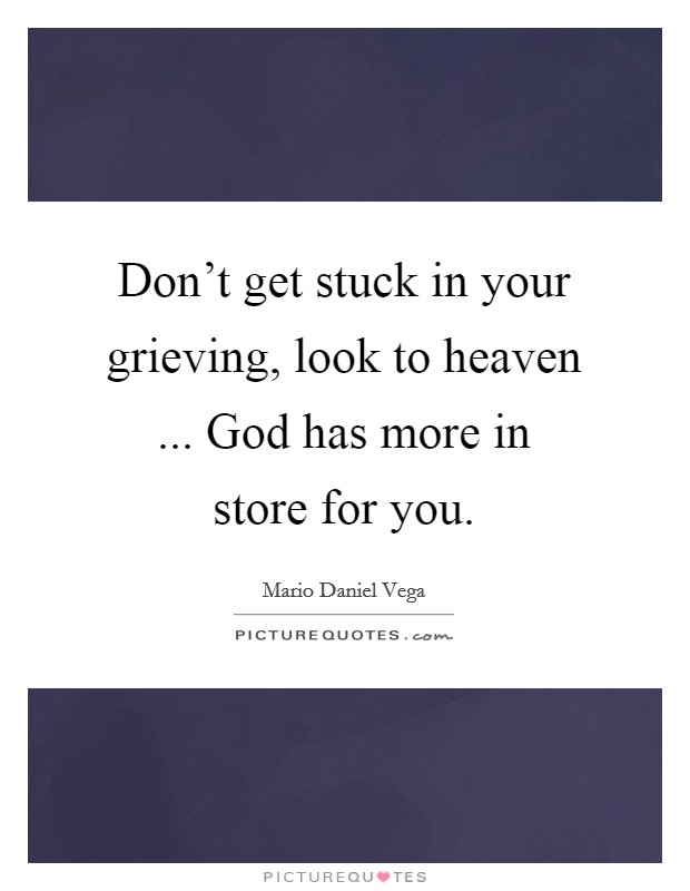Don't get stuck in your grieving, look to heaven ... God has more in store for you Picture Quote #1
