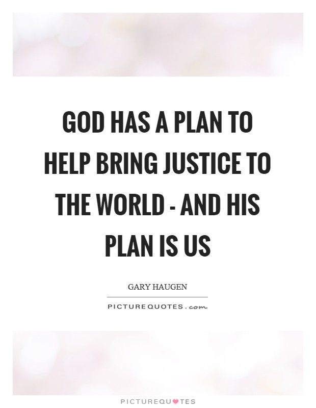 God has a plan to help bring justice to the world - and his plan is us Picture Quote #1