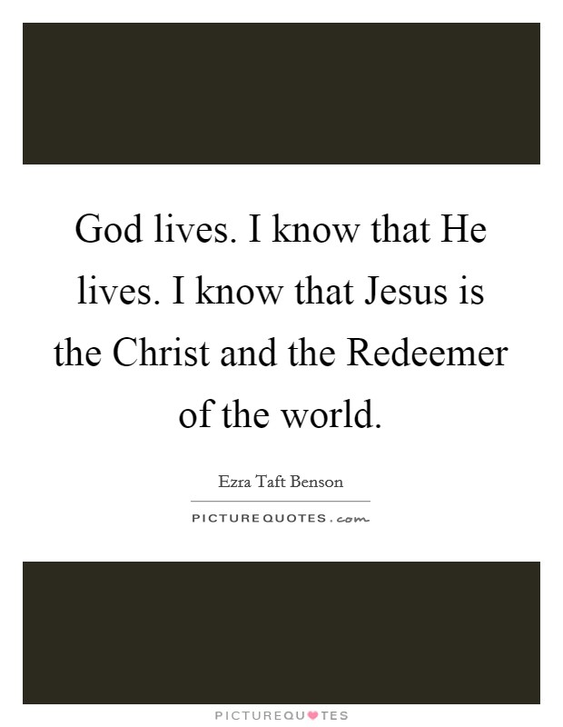God lives. I know that He lives. I know that Jesus is the Christ and the Redeemer of the world Picture Quote #1