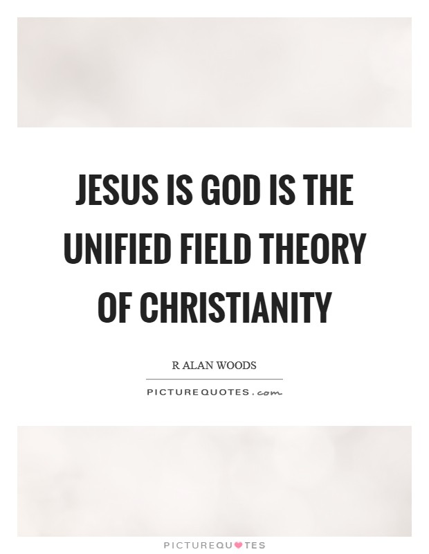 Jesus is God is the unified field theory of Christianity Picture Quote #1