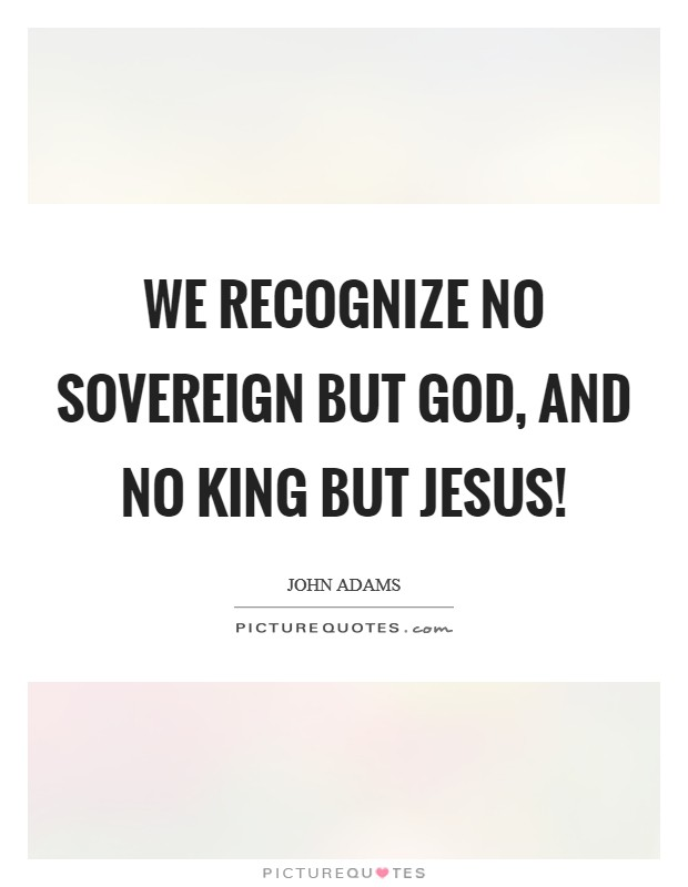 We Recognize No Sovereign but God, and no King but Jesus! Picture Quote #1