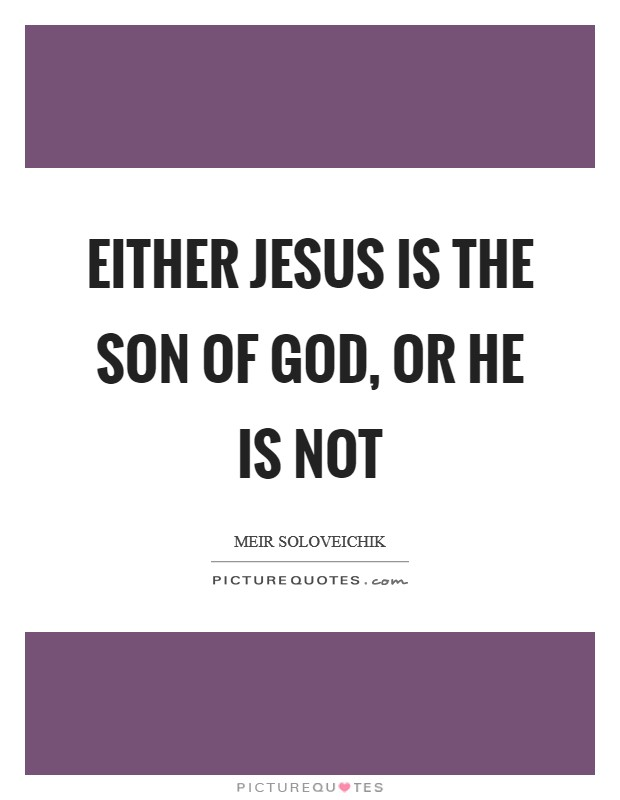 Either Jesus is the son of God, or he is not Picture Quote #1