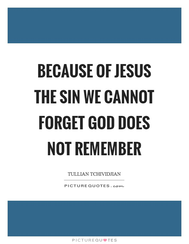Because of Jesus the sin we cannot forget God does not remember Picture Quote #1