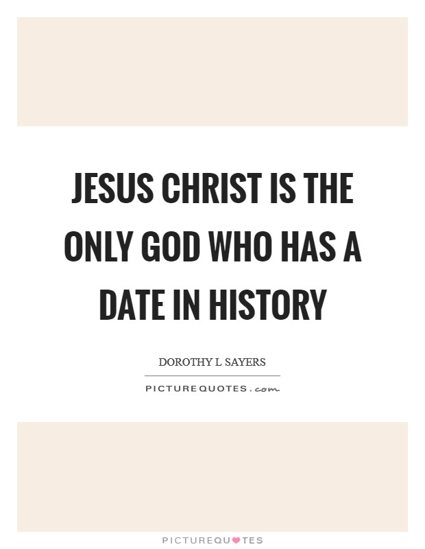 Jesus Christ is the only God who has a date in history Picture Quote #1