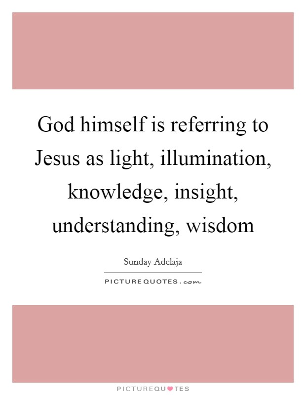 God himself is referring to Jesus as light, illumination, knowledge, insight, understanding, wisdom Picture Quote #1