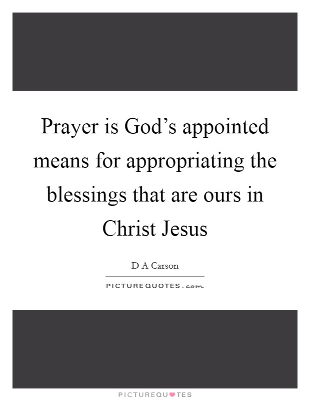 Prayer is God's appointed means for appropriating the blessings that are ours in Christ Jesus Picture Quote #1