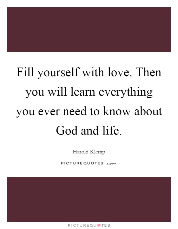 Fill yourself with love. Then you will learn everything you ever need to know about God and life Picture Quote #1