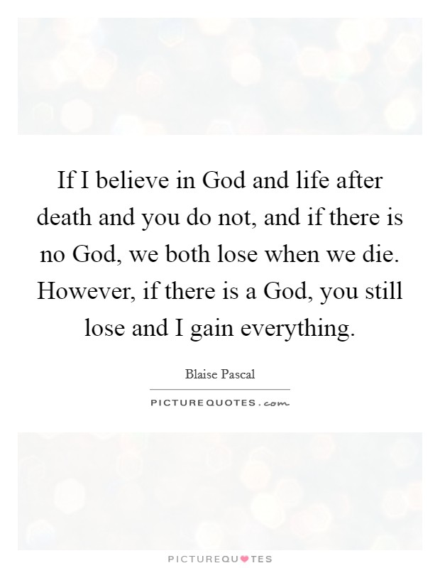 If I believe in God and life after death and you do not, and if there is no God, we both lose when we die. However, if there is a God, you still lose and I gain everything Picture Quote #1
