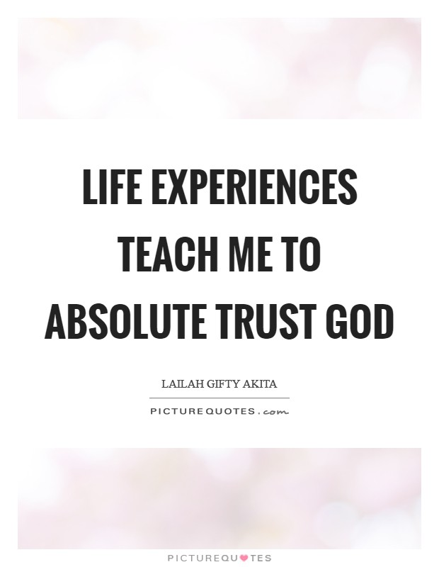 Life experiences teach me to absolute trust God Picture Quote #1