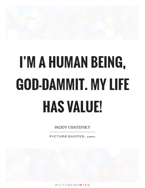 I'm a human being, god-dammit. My life has value! Picture Quote #1