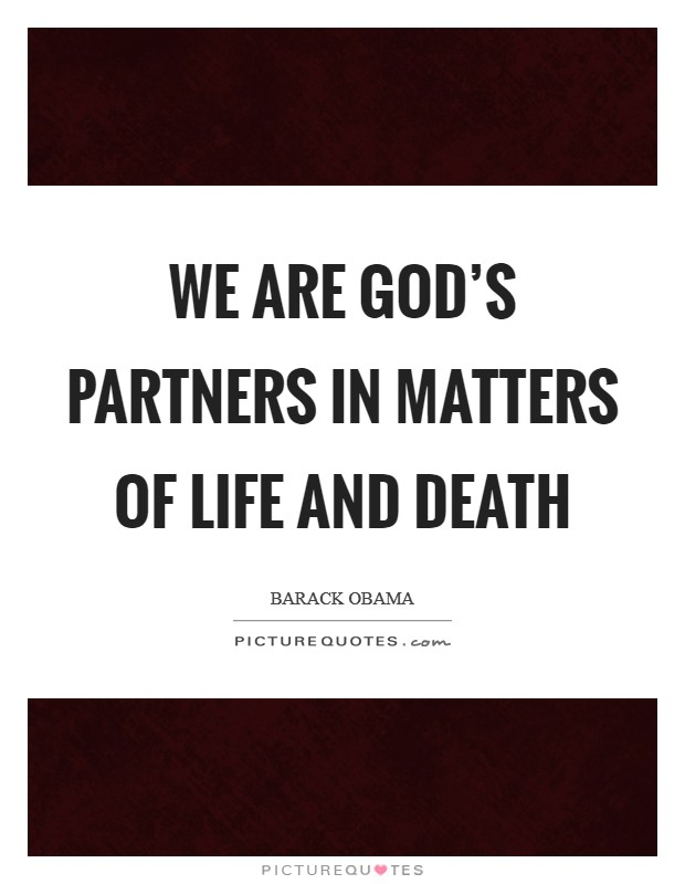 We are God's partners in matters of life and death Picture Quote #1
